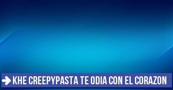 Test Khe Creepypasta Te Odia Con El Corazon